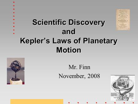 Scientific Discovery and Kepler's Laws of Planetary Motion Mr. Finn November, 2008.