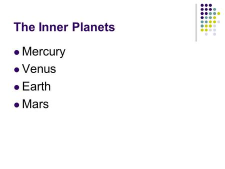 The Inner Planets Mercury Venus Earth Mars. Four closest planets to the sun All have rocky surfaces Known as terrestrial planets.