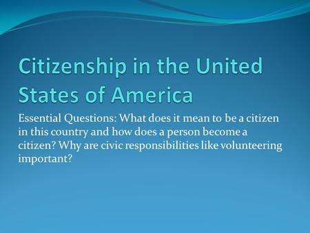 Essential Questions: What does it mean to be a citizen in this country and how does a person become a citizen? Why are civic responsibilities like volunteering.