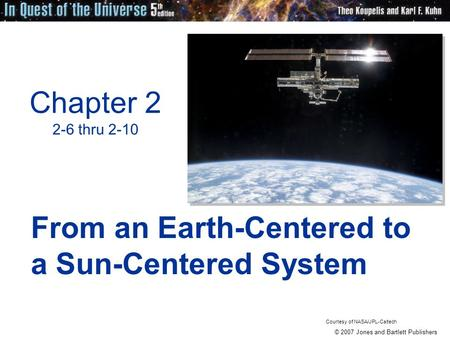 © 2007 Jones and Bartlett Publishers Chapter 2 2-6 thru 2-10 From an Earth-Centered to a Sun-Centered System Courtesy of NASA/JPL-Caltech.