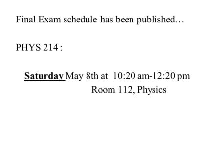 Final Exam schedule has been published… PHYS 214: Saturday May 8th at 10:20 am-12:20 pm Room 112, Physics.