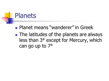 "Planets Planet means ""wanderer"" in Greek The latitudes of the planets are always less than 3° except for Mercury, which can go up to 7°"