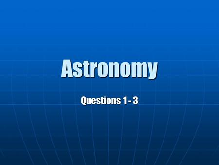Astronomy Questions 1 - 3. Question 1 Geocentric Model – Earth is the center of the universe with all space bodies revolving around the Earth. Geocentric.