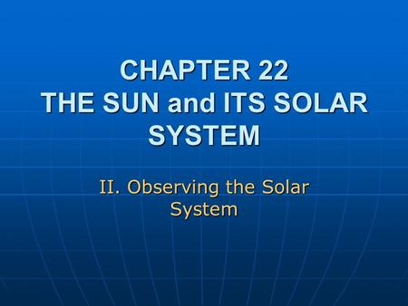 CHAPTER 22 THE SUN and ITS SOLAR SYSTEM II. Observing the Solar System.
