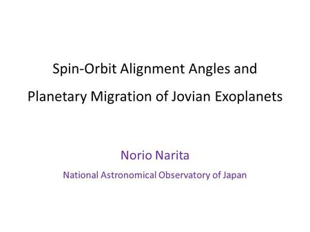 Spin-Orbit Alignment Angles and Planetary Migration of Jovian Exoplanets Norio Narita National Astronomical Observatory of Japan.