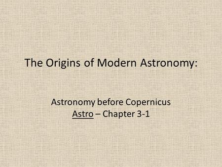 The Origins of Modern Astronomy: Astronomy before Copernicus Astro – Chapter 3-1.