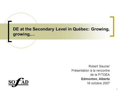 1 DE at the Secondary Level in Québec: Growing, growing,… Robert Saucier Présentation à la rencontre de la P/TDEA Edmonton, Alberta 16 octobre 2007.