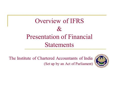 Overview of IFRS & Presentation of Financial Statements The Institute of Chartered Accountants of India (Set up by an Act of Parliament)
