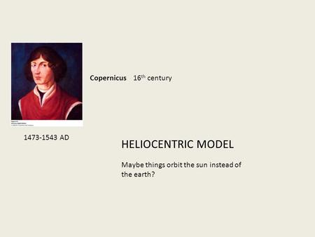 HELIOCENTRIC MODEL Copernicus 16 th century Maybe things orbit the sun instead of the earth? 1473-1543 AD.