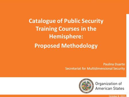 Paulina Duarte Secretariat for Multidimensional Security Catalogue of Public Security Training Courses in the Hemisphere: Proposed Methodology October.