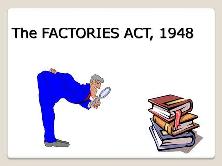 The FACTORIES ACT, 1948. OBJECTIVE OF THE ACT OBJECTIVE OF THE ACT T he Act has been enacted primarily with the object of protecting workers employed.
