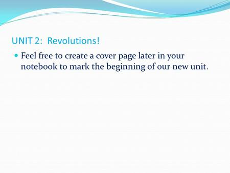 UNIT 2: Revolutions! Feel free to create a cover page later in your notebook to mark the beginning of our new unit.