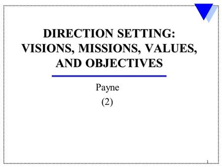 1 DIRECTION SETTING: VISIONS, MISSIONS, VALUES, AND OBJECTIVES Payne (2)