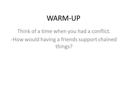 WARM-UP Think of a time when you had a conflict. -How would having a friends support chained things?