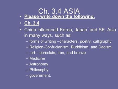 Ch. 3.4 ASIA Please write down the following. Ch. 3.4 China influenced Korea, Japan, and SE. Asia in many ways, such as: –forms of writing –characters,