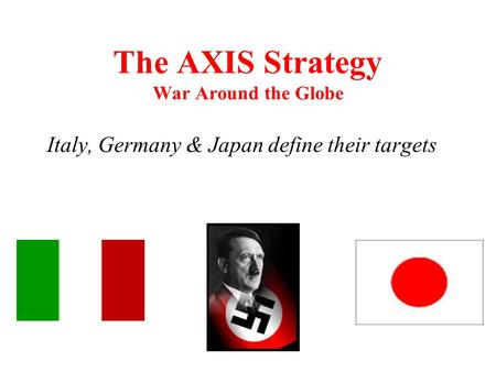 The AXIS Strategy War Around the Globe Italy, Germany & Japan define their targets.