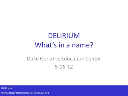 Duke GEC www.interprofessionalgeriatrics.duke.edu DELIRIUM What's in a name? Duke Geriatric Education Center 5-16-12.