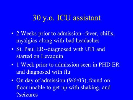 30 y.o. ICU assistant 2 Weeks prior to admission--fever, chills, myalgias along with bad headaches St. Paul ER--diagnosed with UTI and started on Levaquin.