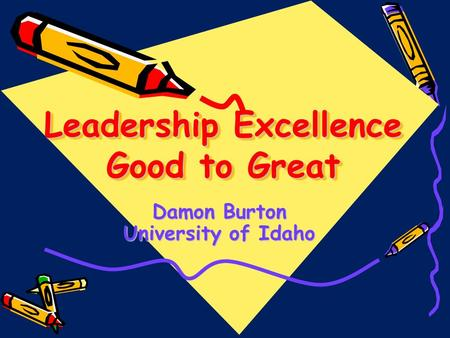 Leadership Excellence Good to Great Damon Burton University of Idaho.