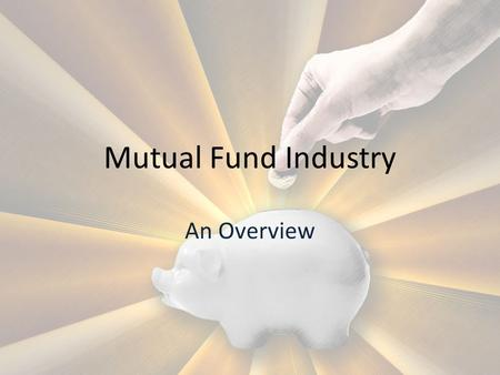 Mutual Fund Industry An Overview. Collects money from the investors Money invested in various schemes Income generated in pass on to the investors in.