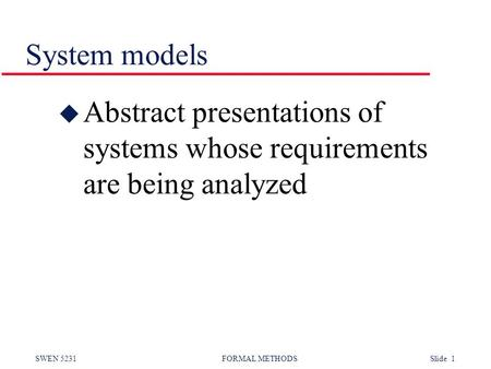 SWEN 5231 FORMAL METHODS Slide 1 System models u Abstract presentations of systems whose requirements are being analyzed.