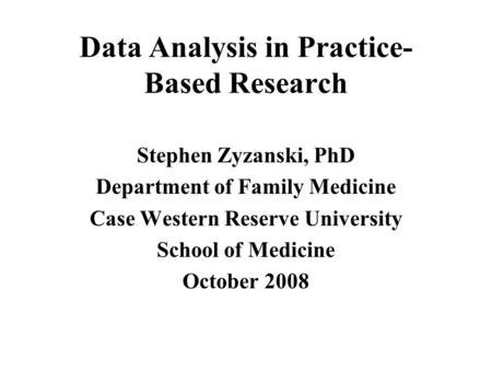 Data Analysis in Practice- Based Research Stephen Zyzanski, PhD Department of Family Medicine Case Western Reserve University School of Medicine October.
