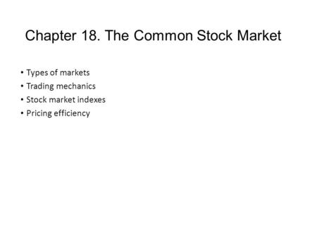 Chapter 18. The Common Stock Market Types of markets Trading mechanics Stock market indexes Pricing efficiency.