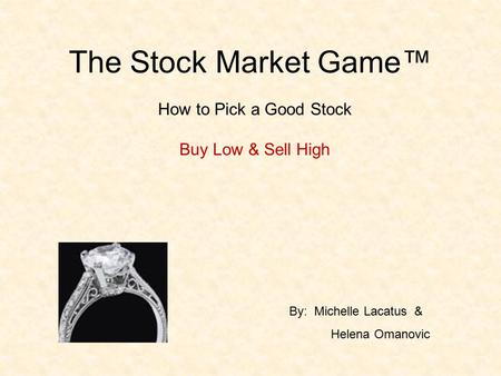 The Stock Market Game™ How to Pick a Good Stock Buy Low & Sell High By: Michelle Lacatus & Helena Omanovic.
