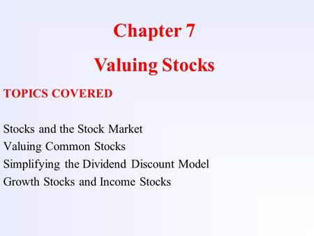 Chapter 7 Valuing Stocks TOPICS COVERED Stocks and the Stock Market Valuing Common Stocks Simplifying the Dividend Discount Model Growth Stocks and Income.