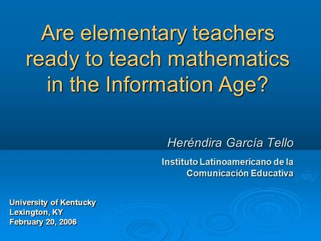 Are elementary teachers ready to teach mathematics in the Information Age? Heréndira García Tello Instituto Latinoamericano de la Comunicación Educativa.