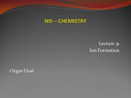 Lecture 31 Ion Formation Ozgur Unal 1.  Calcium carbonate – CaCO3 2  Table salt – NaCl  Aluminum oxide – Al2O3.