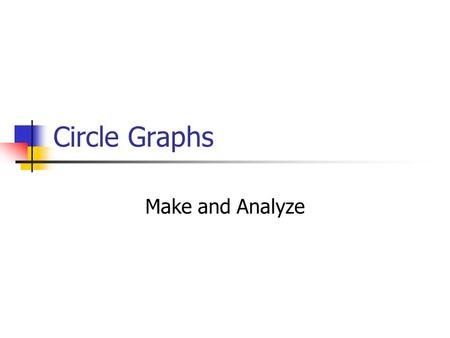 Circle Graphs Make and Analyze. Why do we have circle graphs? A circle graph is used to compare data that are parts of a whole. The pie-shaped sections.