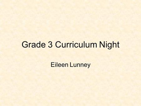 Grade 3 Curriculum Night Eileen Lunney. Below is an overview of outcomes that will be taught in our classroom. It is important to note that students learn.