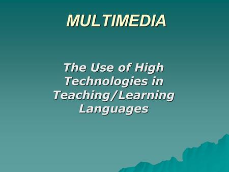 MULTIMEDIA The Use of High Technologies in Teaching/Learning Languages.