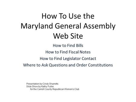 How To Use the Maryland General Assembly Web Site How to Find Bills How to Find Fiscal Notes How to Find Legislator Contact Where to Ask Questions and.