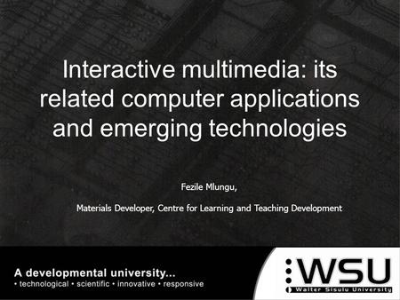 Fezile Mlungu, Materials Developer, Centre for Learning and Teaching Development Interactive multimedia: its related computer applications and emerging.