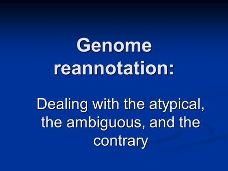Genome reannotation: Dealing with the atypical, the ambiguous, and the contrary.