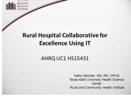 Rural Hospital Collaborative for Excellence Using IT AHRQ UC1 HS15431 Kathy Mechler, MS, RN, CPHQ Texas A&M University Health Science Center Rural and.