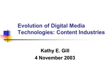 Evolution of Digital Media Technologies: Content Industries Kathy E. Gill 4 November 2003.