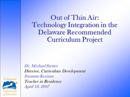 Out of Thin Air: Technology Integration in the Delaware Recommended Curriculum Project Dr. Michael Stetter Director, Curriculum Development Suzanne Keenan.
