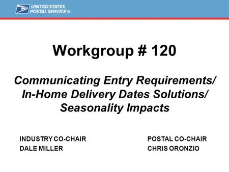 Workgroup # 120 Communicating Entry Requirements/ In-Home Delivery Dates Solutions/ Seasonality Impacts INDUSTRY CO-CHAIR DALE MILLER POSTAL CO-CHAIR CHRIS.