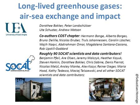 Long-lived greenhouse gases: air-sea exchange and impact Dorothee Bakker, Peter Landschützer Ute Schuster, Andrew Watson Roughly 90 SOCAT scientists and.