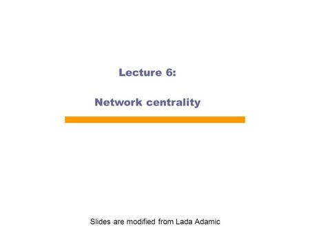 Lecture 6: Network centrality Slides are modified from Lada Adamic.