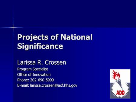 Projects of National Significance Larissa R. Crossen Program Specialist Office of Innovation Phone: 202-690-5999