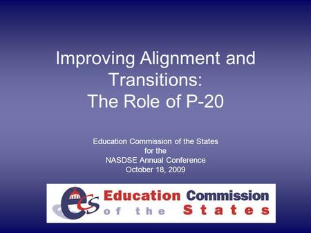 Improving Alignment and Transitions: The Role of P-20 Education Commission of the States for the NASDSE Annual Conference October 18, 2009.