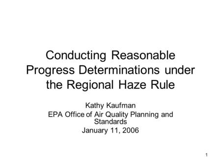 1 Conducting Reasonable Progress Determinations under the Regional Haze Rule Kathy Kaufman EPA Office of Air Quality Planning and Standards January 11,