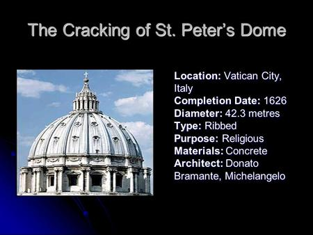 The Cracking of St. Peter's Dome Location: Vatican City, Italy Completion Date: 1626 Diameter: 42.3 metres Type: Ribbed Purpose: Religious Materials: Concrete.