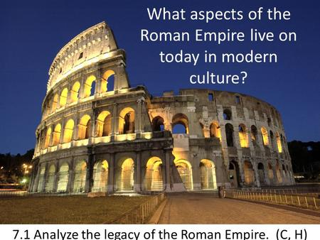 What aspects of the Roman Empire live on today in modern culture? 7.1 Analyze the legacy of the Roman Empire. (C, H)