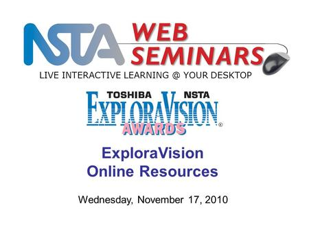 LIVE INTERACTIVE YOUR DESKTOP Wednesday, November 17, 2010 ExploraVision Online Resources.