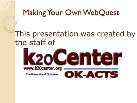 Making Your Own WebQuest This presentation was created by the staff of.